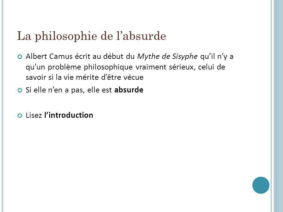 La philosophie de labsurde Albert Camus écrit au début du Mythe de Sisyphe quil ny a quun problème philosophique vraiment sérieux, celui de savoir si