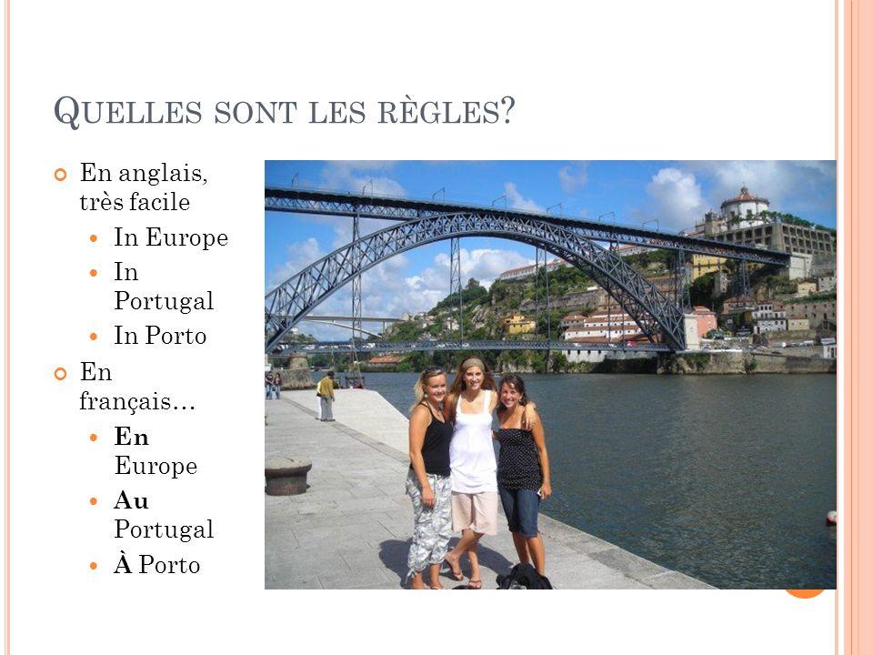 Q UELLES SONT LES RÈGLES ? En anglais, très facile In Europe In Portugal In Porto En français… En Europe Au Portugal À Porto