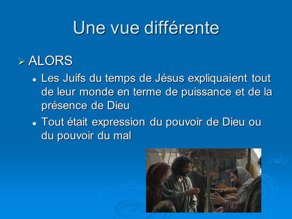 Une vue différente ALORS ALORS Les Juifs du temps de Jésus expliquaient tout de leur monde en terme de puissance et de la présence de Dieu Les Juifs d