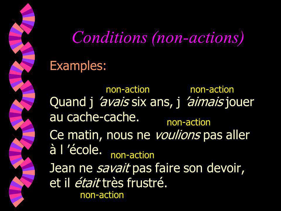 Conditions (non-actions) Examples: Quand j avais six ans, j aimais jouer au cache-cache. Ce matin, nous ne voulions pas aller à l école. Jean ne savai
