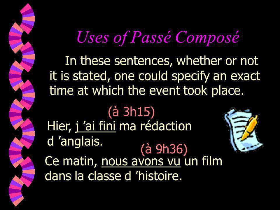 Uses of Passé Composé Hier, j ai fini ma rédaction d anglais. In these sentences, whether or not it is stated, one could specify an exact time at whic
