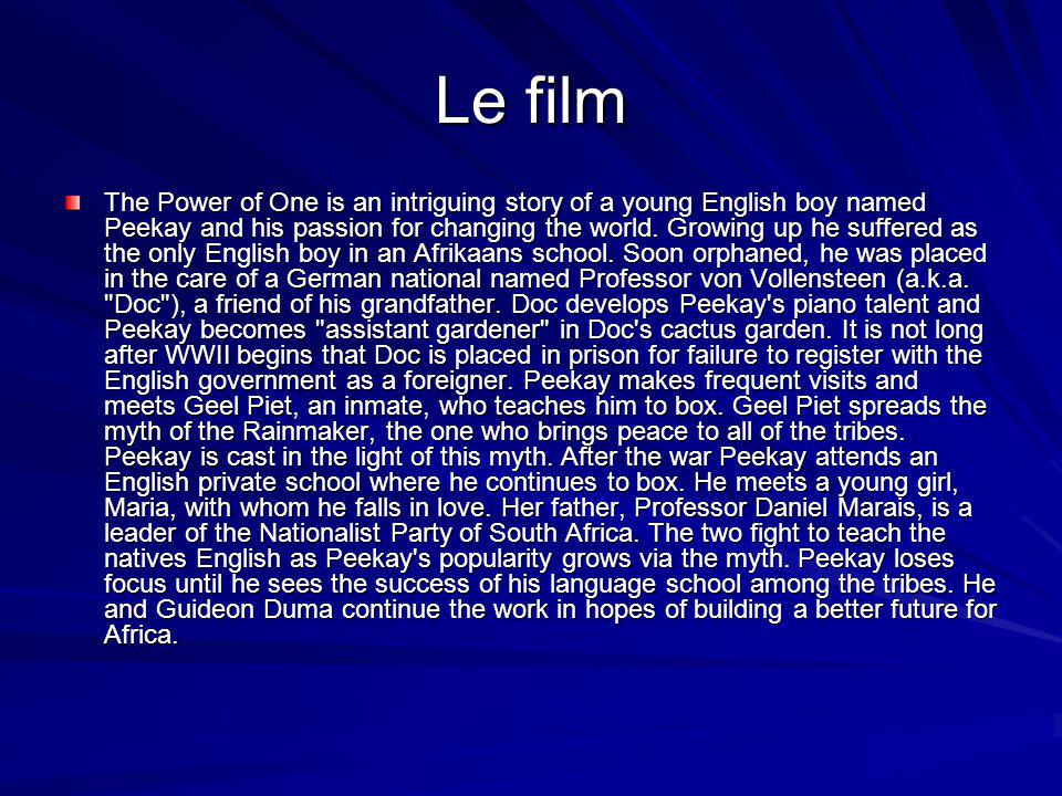 Le film The Power of One is an intriguing story of a young English boy named Peekay and his passion for changing the world.