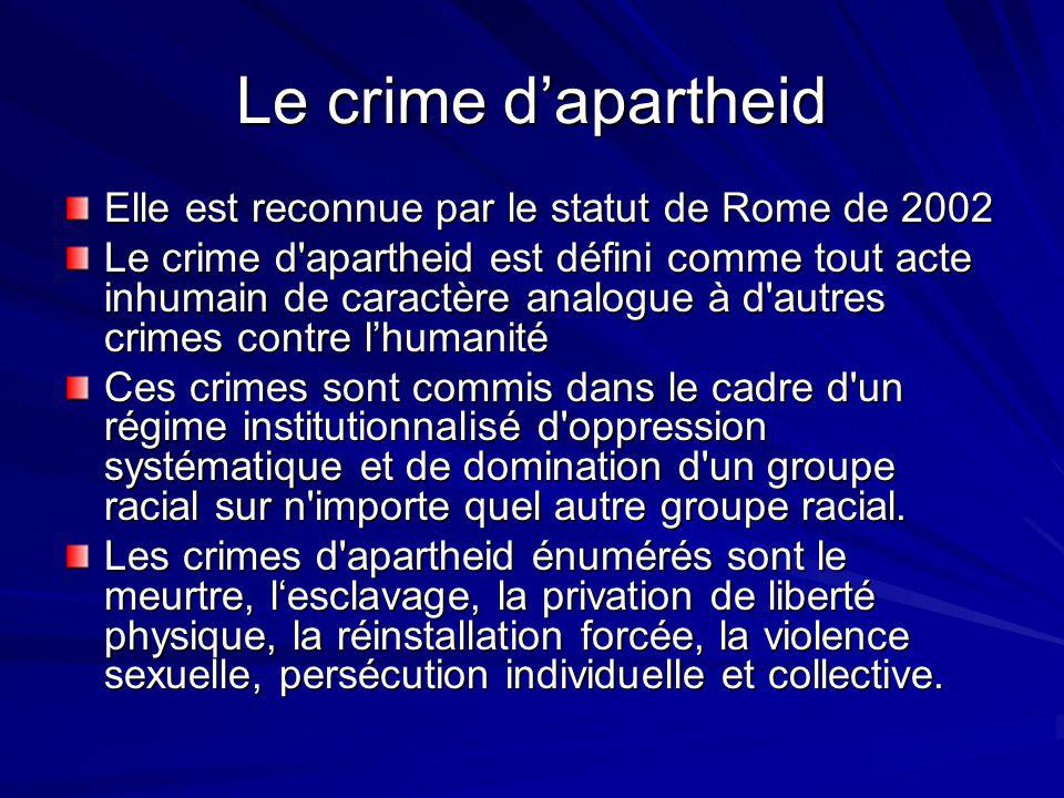 Le crime dapartheid Elle est reconnue par le statut de Rome de 2002 Le crime d apartheid est défini comme tout acte inhumain de caractère analogue à d autres crimes contre lhumanité Ces crimes sont commis dans le cadre d un régime institutionnalisé d oppression systématique et de domination d un groupe racial sur n importe quel autre groupe racial.