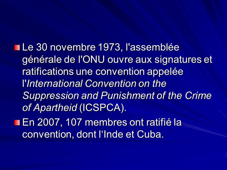 Le 30 novembre 1973, l assemblée générale de l ONU ouvre aux signatures et ratifications une convention appelée l International Convention on the Suppression and Punishment of the Crime of Apartheid (ICSPCA).