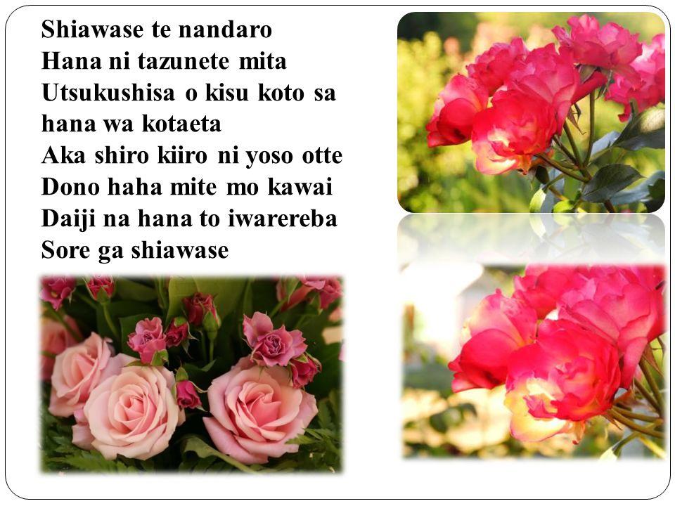 Shiawase te nandaro Hana ni tazunete mita Utsukushisa o kisu koto sa hana wa kotaeta Aka shiro kiiro ni yoso otte Dono haha mite mo kawai Daiji na han