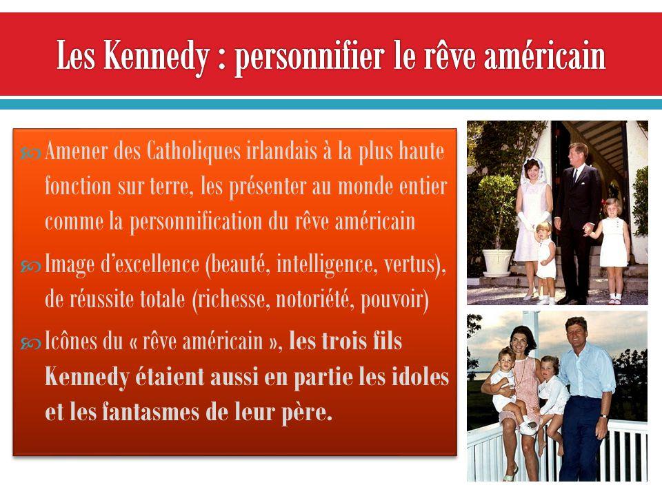 Amener des Catholiques irlandais à la plus haute fonction sur terre, les présenter au monde entier comme la personnification du rêve américain Image dexcellence (beauté, intelligence, vertus), de réussite totale (richesse, notoriété, pouvoir) Icônes du « rêve américain », les trois fils Kennedy étaient aussi en partie les idoles et les fantasmes de leur père.
