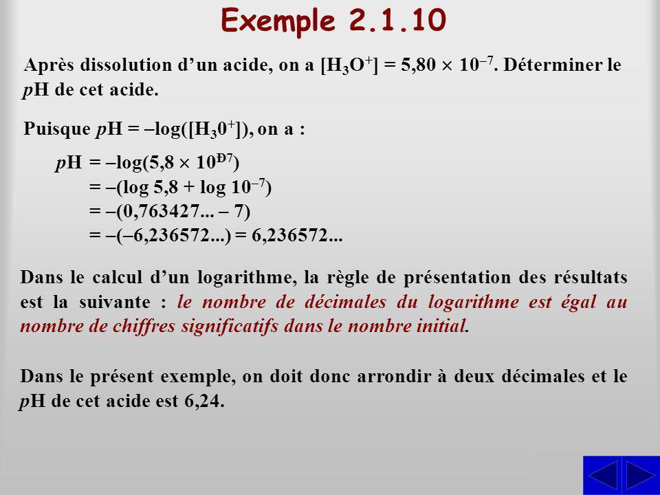 Exemple 2.1.10 Après dissolution dun acide, on a [H 3 O + ] = 5,80 10 –7. Déterminer le pH de cet acide. S Puisque pH = –log([H 3 0 + ]), on a : pH =