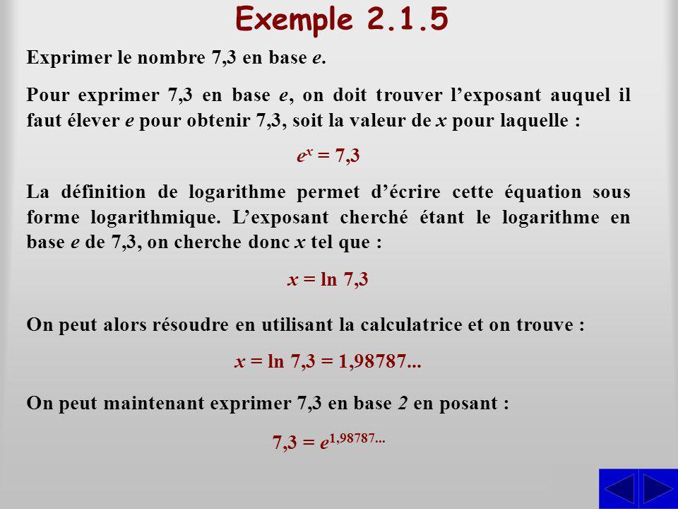 Exemple 2.1.5 Exprimer le nombre 7,3 en base e. S Pour exprimer 7,3 en base e, on doit trouver lexposant auquel il faut élever e pour obtenir 7,3, soi