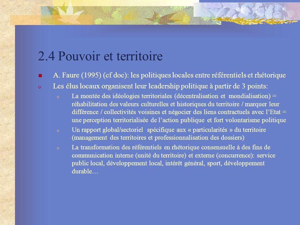 2.4 Pouvoir et territoire A. Faure (1995) (cf doc): les politiques locales entre référentiels et rhétorique o Les élus locaux organisent leur leadersh