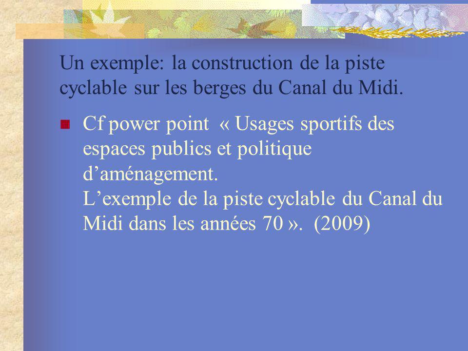 Un exemple: la construction de la piste cyclable sur les berges du Canal du Midi. Cf power point « Usages sportifs des espaces publics et politique da