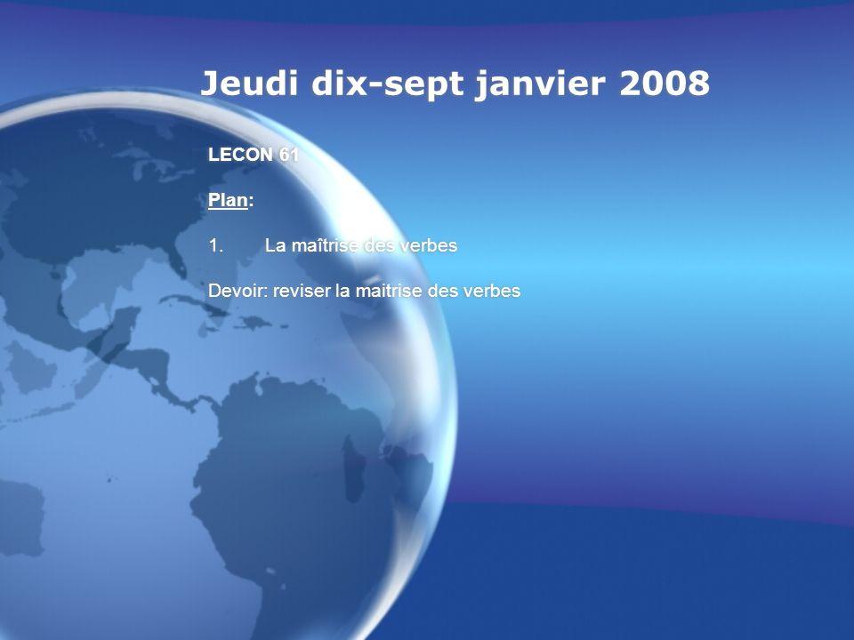 Jeudi dix-sept janvier 2008 LECON 61 Plan: 1.La maîtrise des verbes Devoir: reviser la maitrise des verbes LECON 61 Plan: 1.La maîtrise des verbes Dev