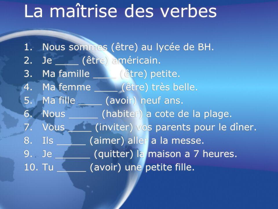 La maîtrise des verbes 1.Nous sommes (être) au lycée de BH. 2.Je ____ (être) américain. 3.Ma famille ____ (être) petite. 4.Ma femme ____ (être) très b