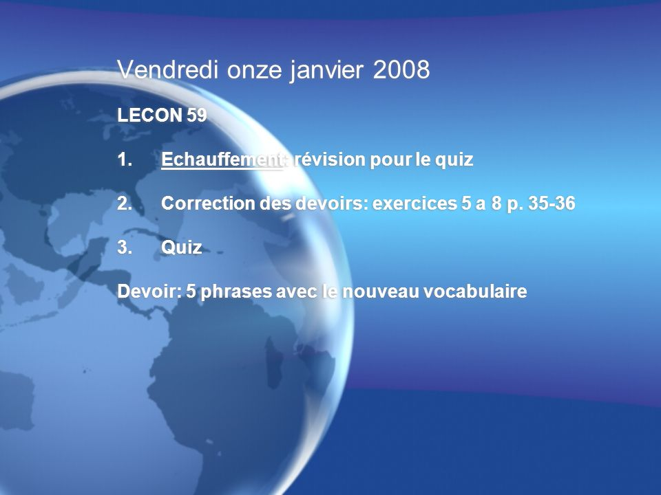 Vendredi onze janvier 2008 LECON 59 1.Echauffement: révision pour le quiz 2.Correction des devoirs: exercices 5 a 8 p.