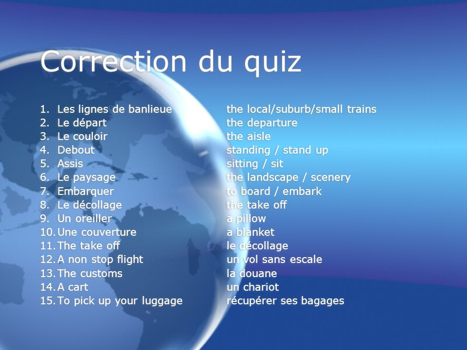 Correction du quiz 1.Les lignes de banlieuethe local/suburb/small trains 2.Le départthe departure 3.Le couloirthe aisle 4.Deboutstanding / stand up 5.Assissitting / sit 6.Le paysagethe landscape / scenery 7.Embarquerto board / embark 8.Le décollagethe take off 9.Un oreillera pillow 10.Une couverturea blanket 11.The take offle décollage 12.A non stop flightun vol sans escale 13.The customsla douane 14.A cartun chariot 15.To pick up your luggagerécupérer ses bagages 1.Les lignes de banlieuethe local/suburb/small trains 2.Le départthe departure 3.Le couloirthe aisle 4.Deboutstanding / stand up 5.Assissitting / sit 6.Le paysagethe landscape / scenery 7.Embarquerto board / embark 8.Le décollagethe take off 9.Un oreillera pillow 10.Une couverturea blanket 11.The take offle décollage 12.A non stop flightun vol sans escale 13.The customsla douane 14.A cartun chariot 15.To pick up your luggagerécupérer ses bagages