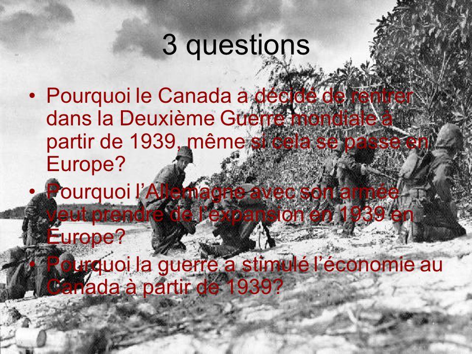 3 questions Pourquoi le Canada a décidé de rentrer dans la Deuxième Guerre mondiale à partir de 1939, même si cela se passe en Europe? Pourquoi lAllem