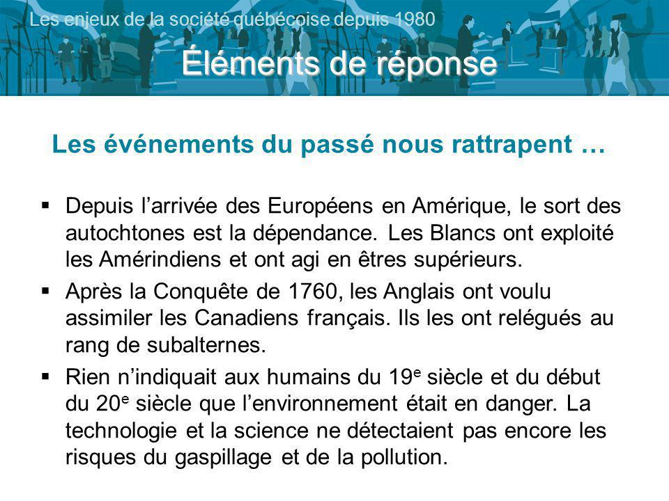 Éléments de réponse Les enjeux de la société québécoise depuis 1980 Les événements du passé nous rattrapent … Depuis larrivée des Européens en Amérique, le sort des autochtones est la dépendance.