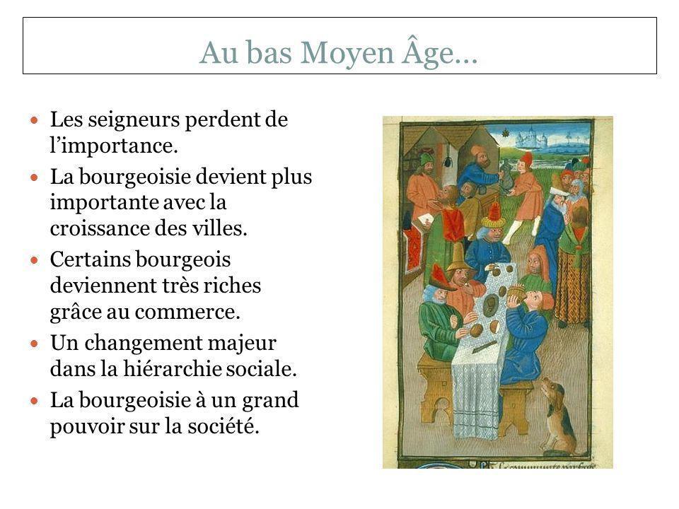 Au bas Moyen Âge… Les seigneurs perdent de limportance. La bourgeoisie devient plus importante avec la croissance des villes. Certains bourgeois devie