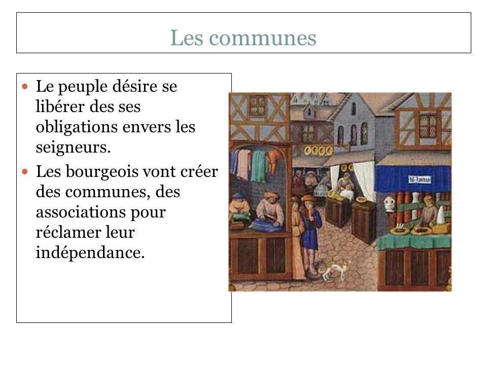 Les communes Le peuple désire se libérer des ses obligations envers les seigneurs. Les bourgeois vont créer des communes, des associations pour réclam