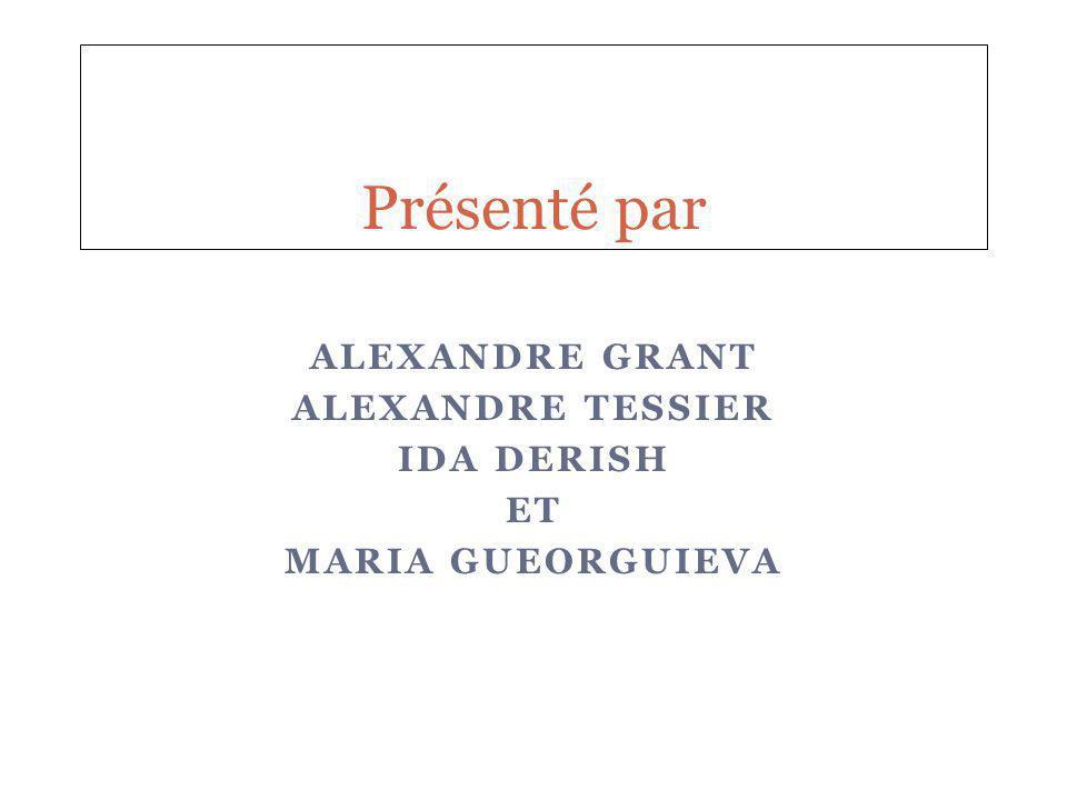 ALEXANDRE GRANT ALEXANDRE TESSIER IDA DERISH ET MARIA GUEORGUIEVA Présenté par