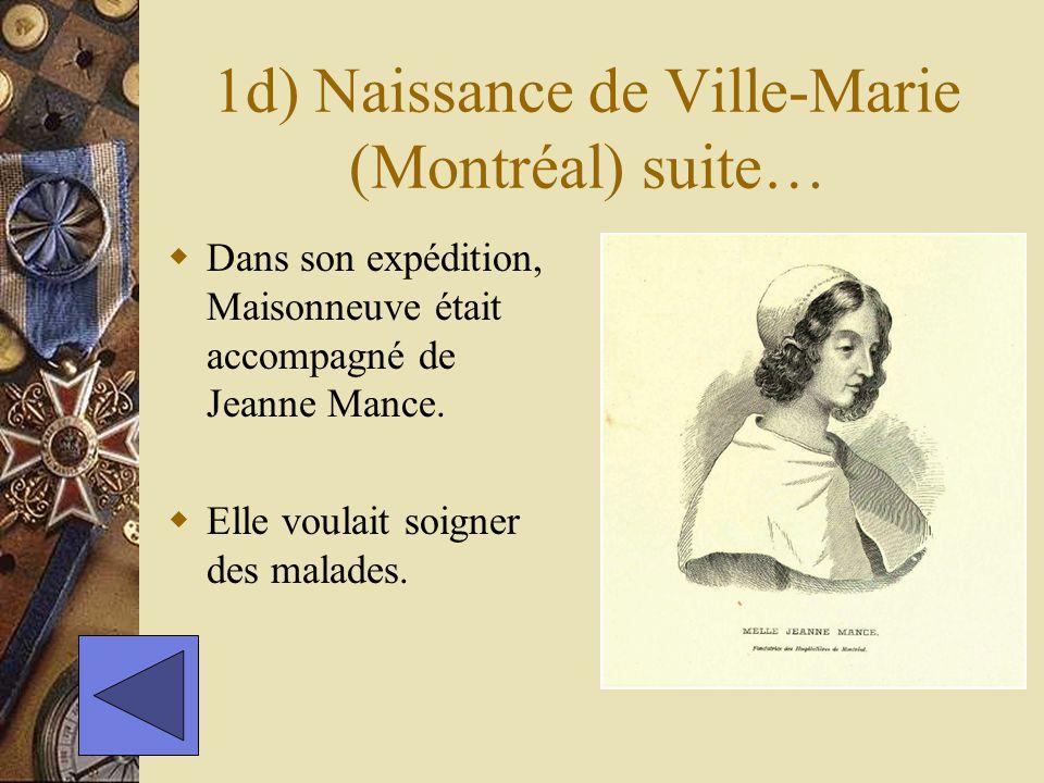 1d) Naissance de Ville-Marie (Montréal) suite… Dans son expédition, Maisonneuve était accompagné de Jeanne Mance. Elle voulait soigner des malades.
