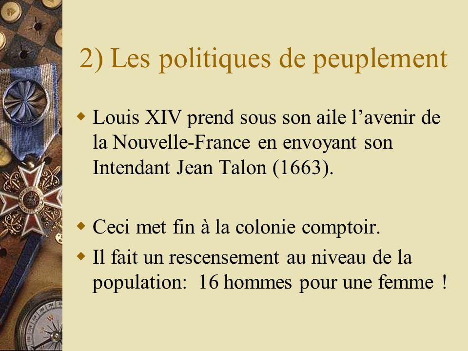 2) Les politiques de peuplement Louis XIV prend sous son aile lavenir de la Nouvelle-France en envoyant son Intendant Jean Talon (1663). Ceci met fin