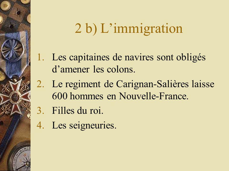 2 b) Limmigration 1.Les capitaines de navires sont obligés damener les colons. 2.Le regiment de Carignan-Salières laisse 600 hommes en Nouvelle-France