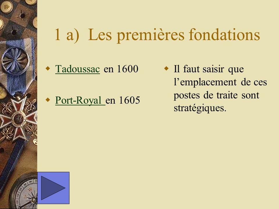 1 a) Les premières fondations Tadoussac en 1600 Tadoussac Port-Royal en 1605 Port-Royal Il faut saisir que lemplacement de ces postes de traite sont s