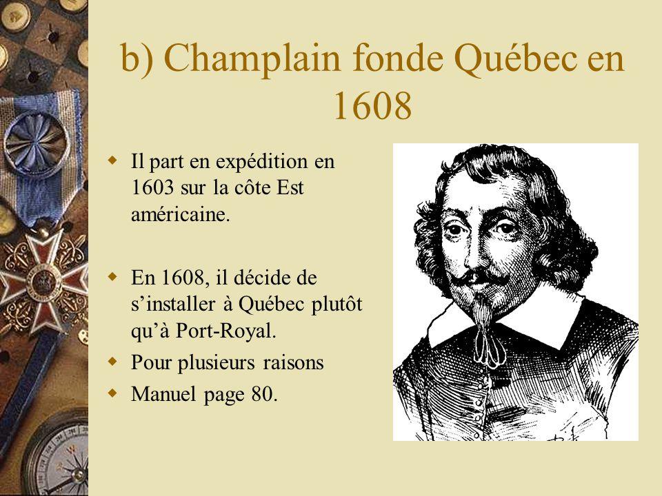 b) Champlain fonde Québec en 1608 Il part en expédition en 1603 sur la côte Est américaine. En 1608, il décide de sinstaller à Québec plutôt quà Port-