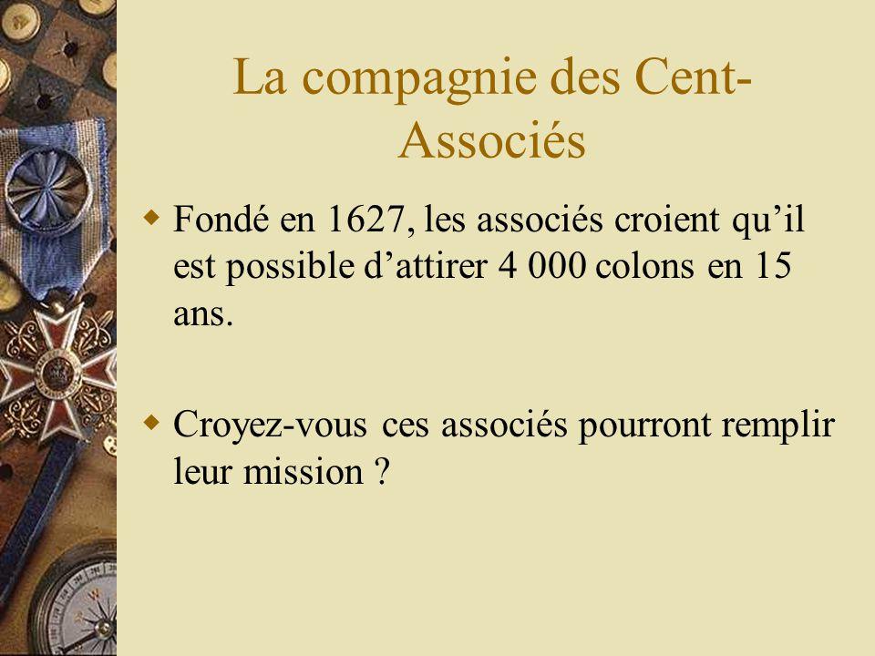 La compagnie des Cent- Associés Fondé en 1627, les associés croient quil est possible dattirer 4 000 colons en 15 ans. Croyez-vous ces associés pourro