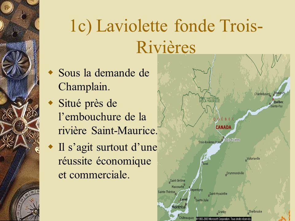1c) Laviolette fonde Trois- Rivières Sous la demande de Champlain. Situé près de lembouchure de la rivière Saint-Maurice. Il sagit surtout dune réussi
