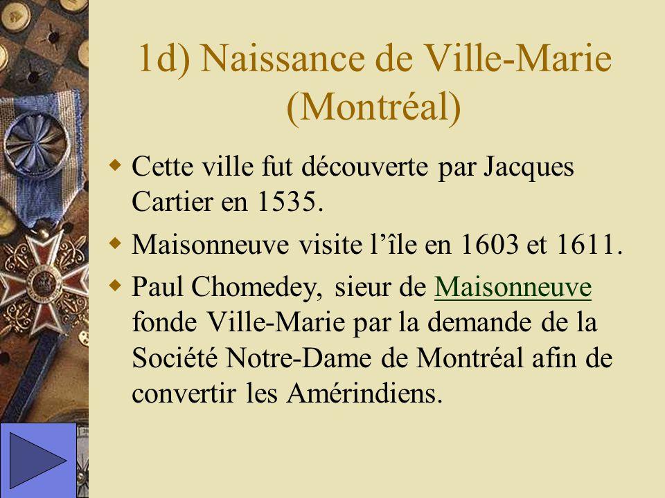 1d) Naissance de Ville-Marie (Montréal) Cette ville fut découverte par Jacques Cartier en 1535. Maisonneuve visite lîle en 1603 et 1611. Paul Chomedey