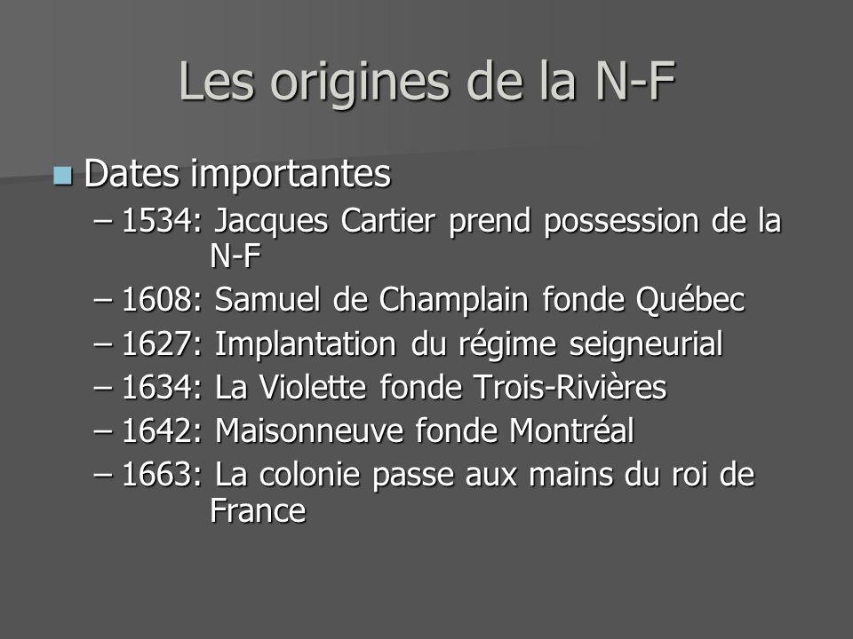 Les origines de la N-F Dates importantes Dates importantes –1534: Jacques Cartier prend possession de la N-F –1608: Samuel de Champlain fonde Québec –
