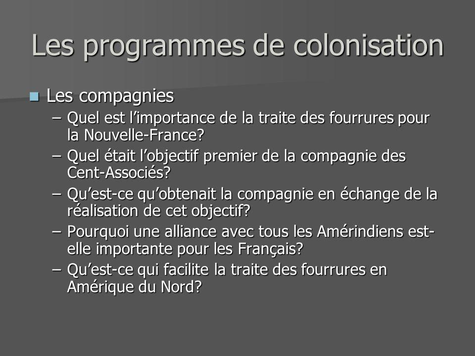 Les programmes de colonisation Les compagnies Les compagnies –Quel est limportance de la traite des fourrures pour la Nouvelle-France? –Quel était lob