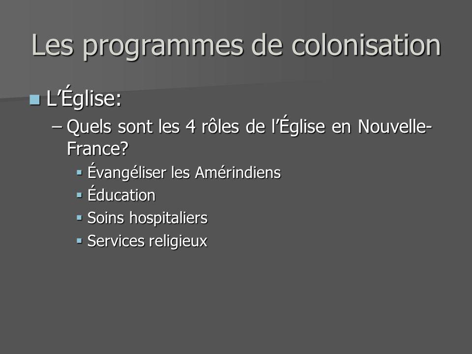 Les programmes de colonisation LÉglise: LÉglise: –Quels sont les 4 rôles de lÉglise en Nouvelle- France? Évangéliser les Amérindiens Évangéliser les A