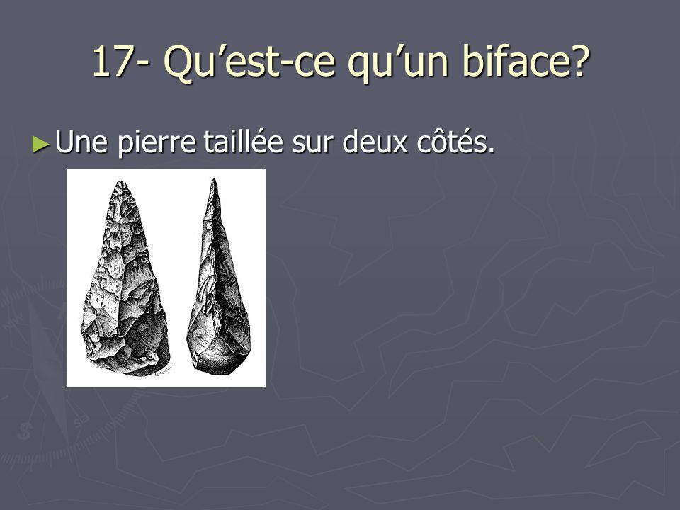 17- Quest-ce quun biface? Une pierre taillée sur deux côtés. Une pierre taillée sur deux côtés.