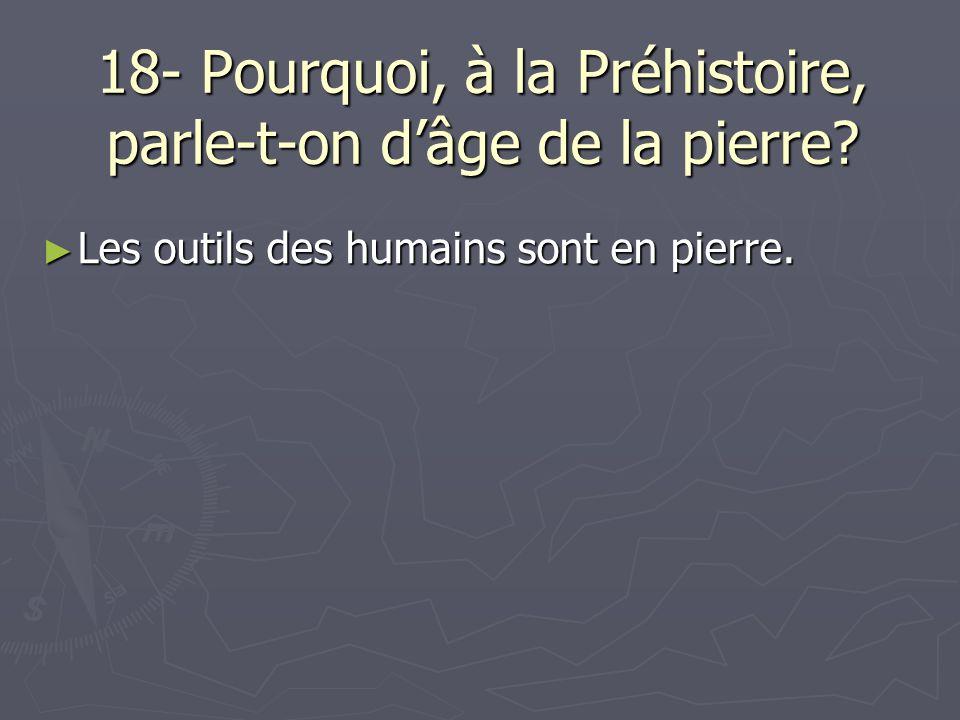 18- Pourquoi, à la Préhistoire, parle-t-on dâge de la pierre? Les outils des humains sont en pierre. Les outils des humains sont en pierre.