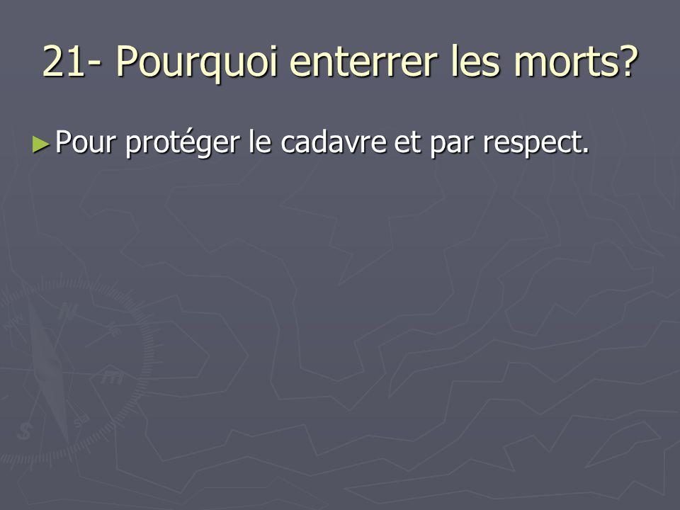 21- Pourquoi enterrer les morts? Pour protéger le cadavre et par respect. Pour protéger le cadavre et par respect.