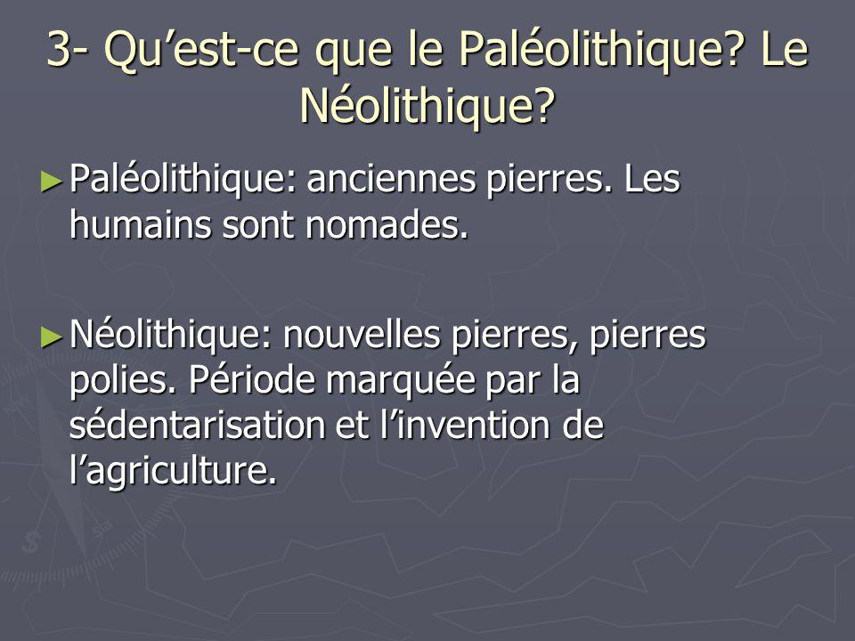 3- Quest-ce que le Paléolithique? Le Néolithique? Paléolithique: anciennes pierres. Les humains sont nomades. Paléolithique: anciennes pierres. Les hu
