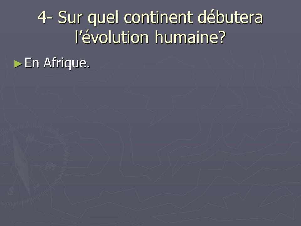 4- Sur quel continent débutera lévolution humaine? En Afrique. En Afrique.