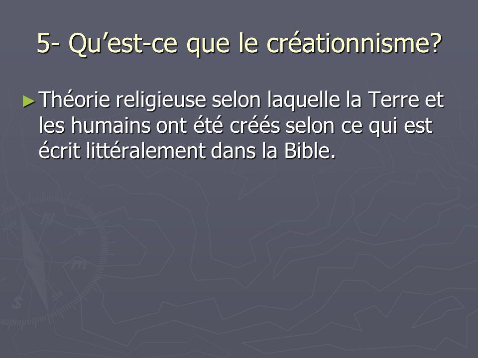 5- Quest-ce que le créationnisme? Théorie religieuse selon laquelle la Terre et les humains ont été créés selon ce qui est écrit littéralement dans la