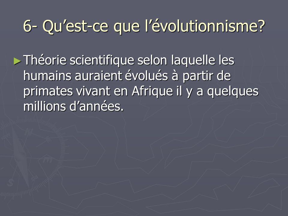 6- Quest-ce que lévolutionnisme? Théorie scientifique selon laquelle les humains auraient évolués à partir de primates vivant en Afrique il y a quelqu