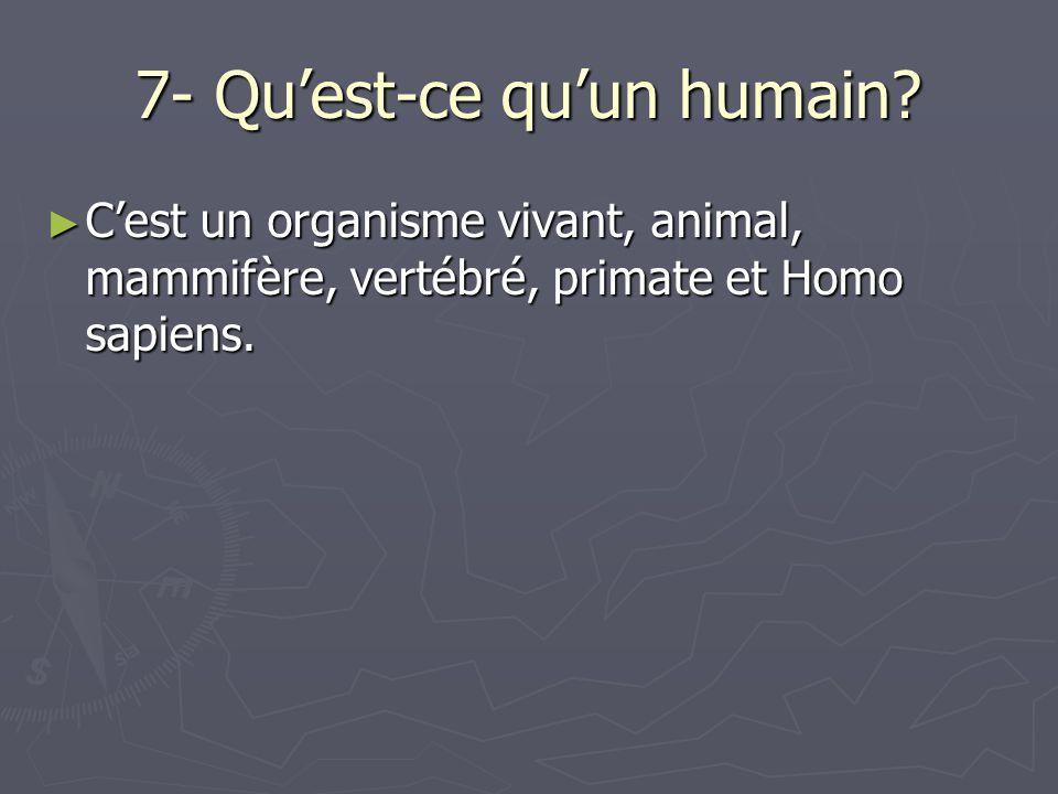 7- Quest-ce quun humain? Cest un organisme vivant, animal, mammifère, vertébré, primate et Homo sapiens. Cest un organisme vivant, animal, mammifère,