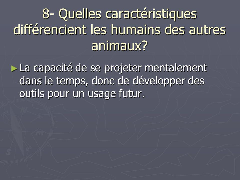8- Quelles caractéristiques différencient les humains des autres animaux? La capacité de se projeter mentalement dans le temps, donc de développer des