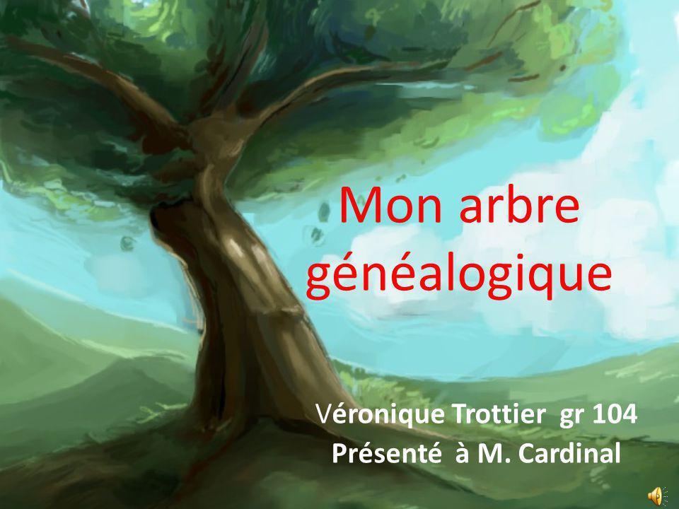 Mon arbre généalogique Véronique Trottier gr 104 Présenté à M. Cardinal