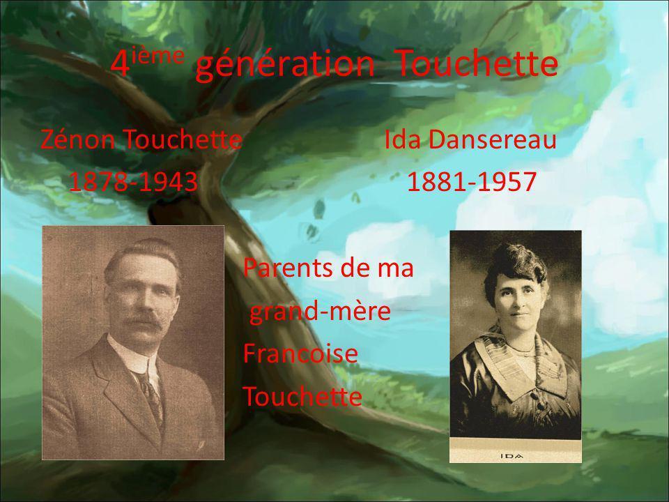 4 ième génération Touchette Zénon Touchette Ida Dansereau 1878-1943 1881-1957 Parents de ma grand-mère Francoise Touchette
