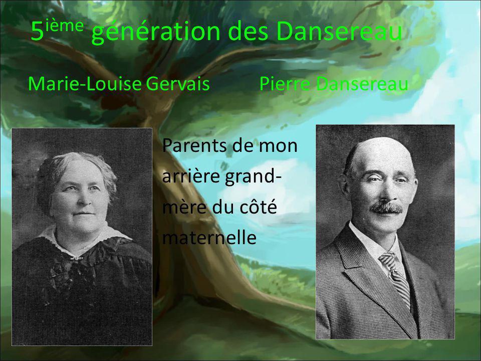 5 ième génération des Dansereau Marie-Louise Gervais Pierre Dansereau Parents de mon arrière grand- mère du côté maternelle