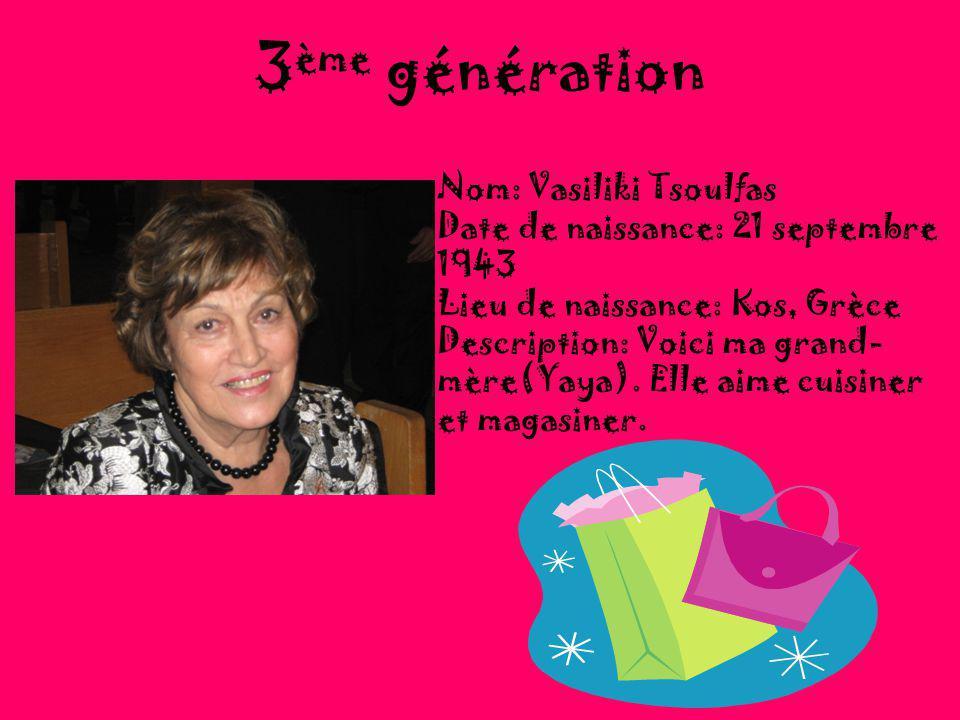 3 ème génération Nom: Vasiliki Tsoulfas Date de naissance: 21 septembre 1943 Lieu de naissance: Kos, Grèce Description: Voici ma grand- mère(Yaya).