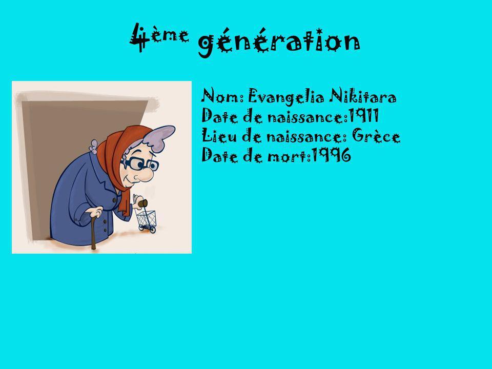 4 ème génération Nom: Evangelia Nikitara Date de naissance:1911 Lieu de naissance: Grèce Date de mort:1996