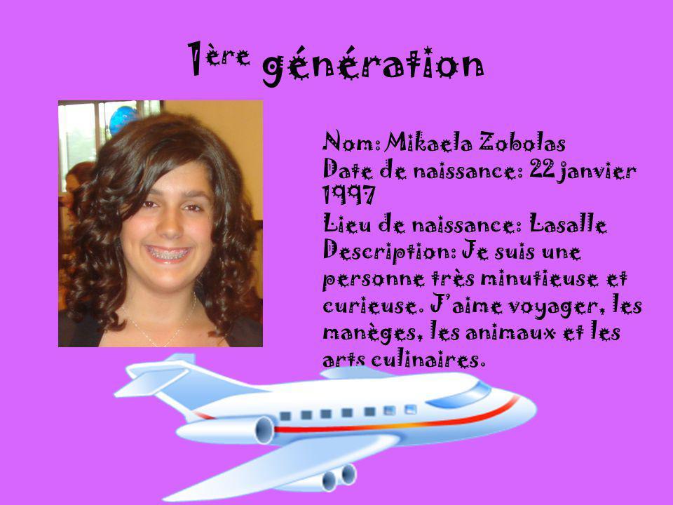 1 ère génération Nom: Mikaela Zobolas Date de naissance: 22 janvier 1997 Lieu de naissance: Lasalle Description: Je suis une personne très minutieuse et curieuse.