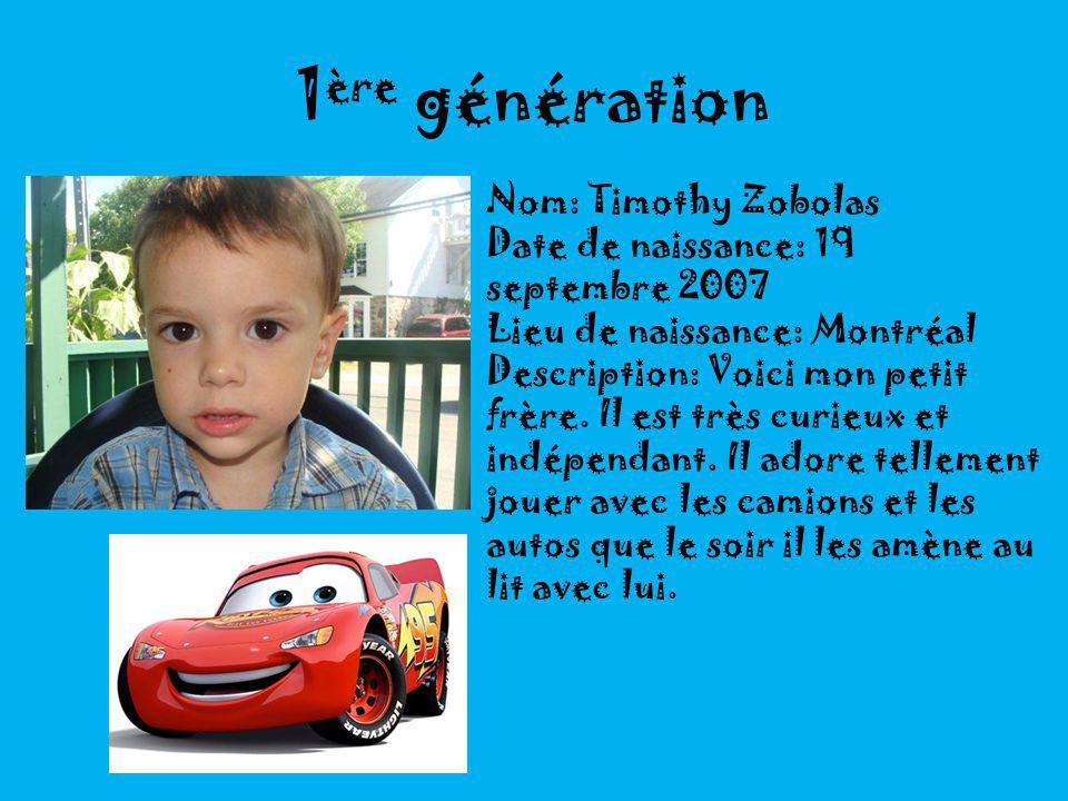 1 ère génération Nom: Timothy Zobolas Date de naissance: 19 septembre 2007 Lieu de naissance: Montréal Description: Voici mon petit frère.